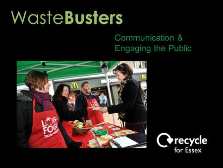 Communication & Engaging the Public. Waste Buster Volunteer Activities ● Roadshows ● Talks to community groups ● Workshops ● Press releases & articles.