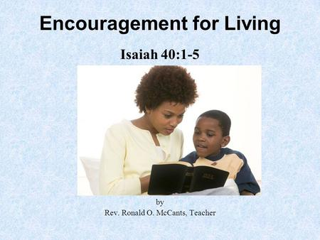Encouragement for Living Isaiah 40:1-5 by Rev. Ronald O. McCants, Teacher.