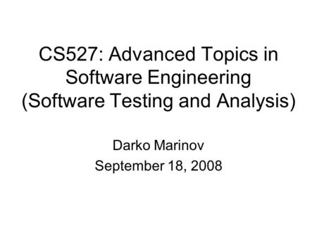 CS527: Advanced Topics in Software Engineering (Software Testing and Analysis) Darko Marinov September 18, 2008.
