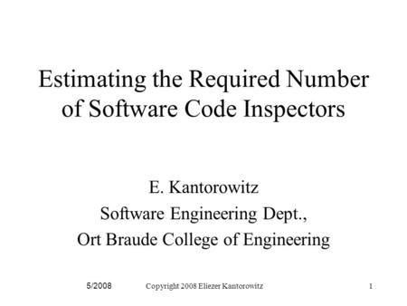 5/2008Copyright 2008 Eliezer Kantorowitz1 Estimating the Required Number of Software Code Inspectors E. Kantorowitz Software Engineering Dept., Ort Braude.