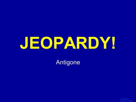 Template by Bill Arcuri, WCSD Click Once to Begin JEOPARDY! Antigone.