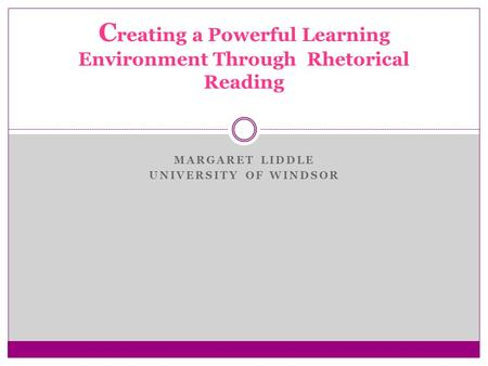 MARGARET LIDDLE UNIVERSITY OF WINDSOR C reating a Powerful Learning Environment Through Rhetorical Reading.