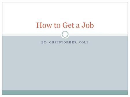 BY: CHRISTOPHER COLE How to Get a Job. What do I know about getting jobs? Hindsight is 20/20  I got lucky and did things right.  I can look back and.