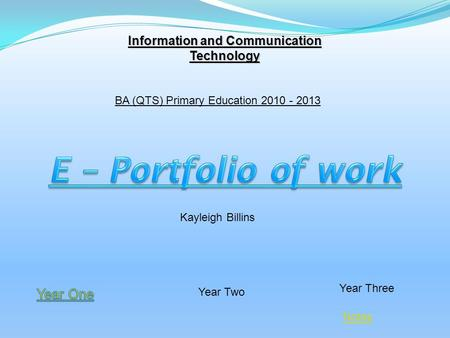 Year Two Year Three Information and Communication Technology BA (QTS) Primary Education 2010 - 2013 Kayleigh Billins Notes.