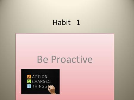 "Habit 1 Be Proactive. ""People are just about as happy as they make up their mind to be."" Abe Lincoln."