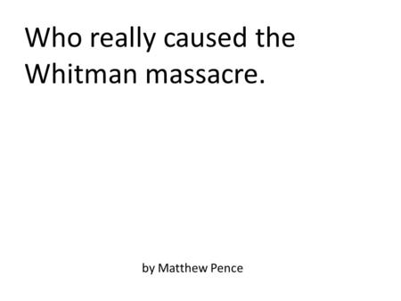 Who really caused the Whitman massacre. by Matthew Pence.