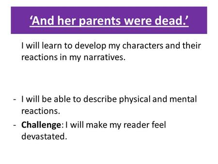 'And her parents were dead.' I will learn to develop my characters and their reactions in my narratives. -I will be able to describe physical and mental.
