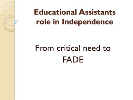 Educational Assistants role in Independence From critical need to FADE.