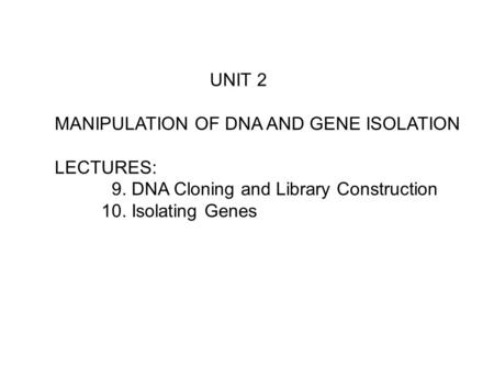UNIT 2 MANIPULATION OF DNA AND GENE ISOLATION LECTURES: 9. DNA Cloning and Library Construction 10. Isolating Genes.