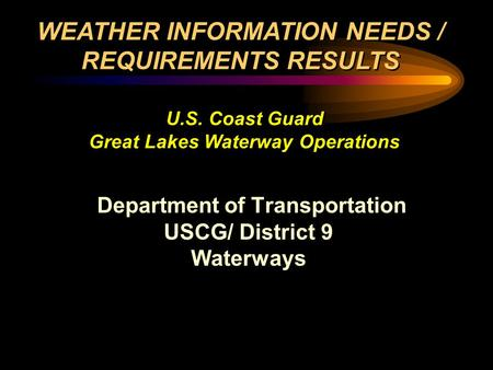 Department of Transportation USCG/ District 9 Waterways Department of Transportation USCG/ District 9 Waterways WEATHER INFORMATION NEEDS / REQUIREMENTS.