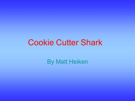 Cookie Cutter Shark By Matt Heiken. What They Are The Cookie Cutter shark is a slow swimming shark. It has a glowing light in its belly. It is a bioluminescent.