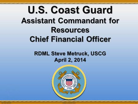 UNCLASSIFIED U.S. Coast Guard Assistant Commandant for Resources Chief Financial Officer RDML Steve Metruck, USCG April 2, 2014 UNCLASSIFIED 1 4/19/2015.