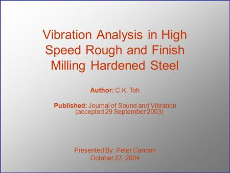 Vibration Analysis in High Speed Rough and Finish Milling Hardened Steel Presented By: Peter Cannon October 27, 2004 Author: C.K. Toh Published: Journal.
