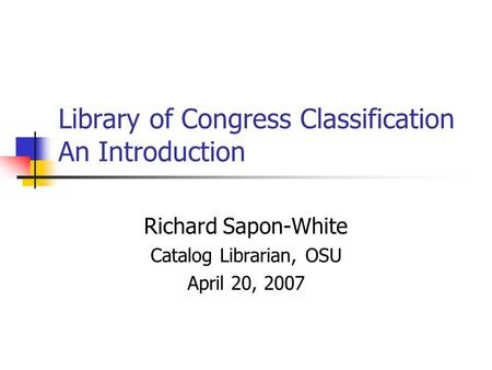 Library of Congress Classification An Introduction Richard Sapon-White Catalog Librarian, OSU April 20, 2007.