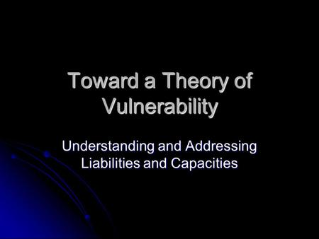 Toward a Theory of Vulnerability Understanding and Addressing Liabilities and Capacities.