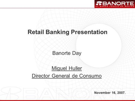 1 Retail Banking Presentation November 16, 2007. Banorte Day Miguel Huller Director General de Consumo.