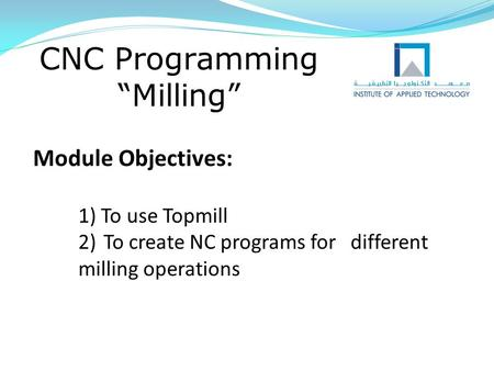"CNC Programming ""Milling"" Module Objectives: 1) To use Topmill 2)To create NC programs for different milling operations."