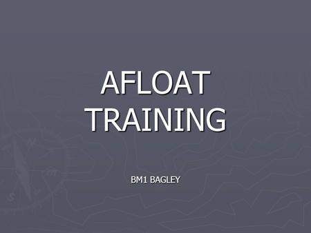 AFLOAT TRAINING BM1 BAGLEY. REFERENCES ► CUTTER TRAINING AND QUALIFACTION MANUAL COMDTINST M3502.4 (series)