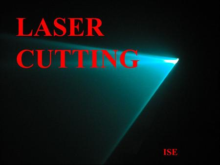 LASER CUTTING ISE. WHAT IS A LASER CUTTER? ● Laser stands for Light Amplification by the Stimulated Emission of Radiation ● The laser is a monochromatic.
