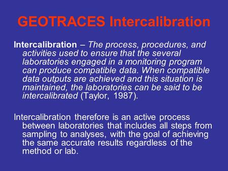 GEOTRACES Intercalibration Intercalibration – The process, procedures, and activities used to ensure that the several laboratories engaged in a monitoring.