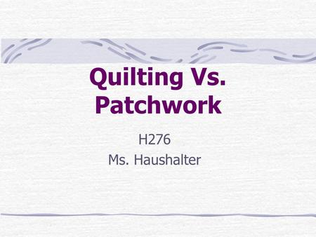 Quilting Vs. Patchwork H276 Ms. Haushalter. What is Quilting? Quilting: is the together of two layers of fabric and an in- between layer of padding with.