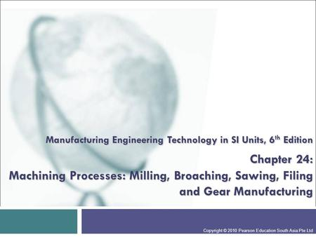 Manufacturing Engineering Technology in SI Units, 6th Edition Chapter 24: Machining Processes: Milling, Broaching, Sawing, Filing and Gear Manufacturing.