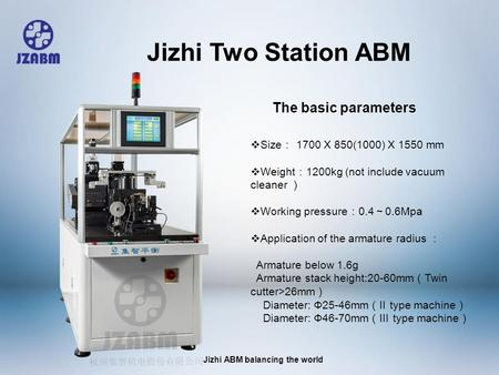 Jizhi ABM balancing the world  Size : 1700 X 850(1000) X 1550 mm  Weight : 1200kg (not include vacuum cleaner )  Working pressure : 0.4 ~ 0.6Mpa 