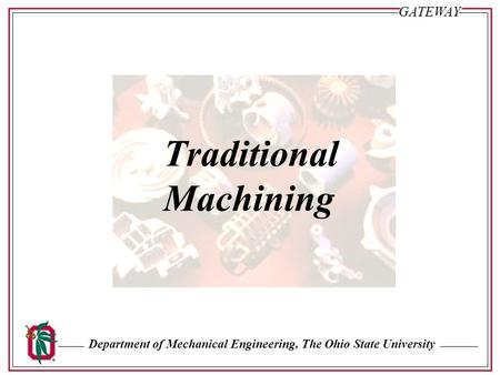 Department of Mechanical Engineering, The Ohio State University Sl. #29GATEWAY Traditional Machining.