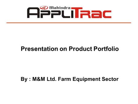 Presentation on Product Portfolio By : M&M Ltd. Farm Equipment Sector.