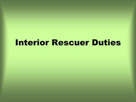 Interior Rescuer Duties. Interior Duties Unlock all doors/open all windows Shut off ignition/remove keys Assess the patient Cut seatbelts if necessary.