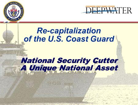 National Security Cutter A Unique National Asset Re-capitalization of the U.S. Coast Guard.