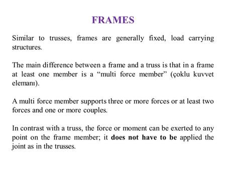 FRAMES Similar to trusses, frames are generally fixed, load carrying structures. The main difference between a frame and a truss is that in a frame at.