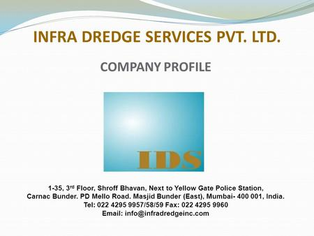 INFRA DREDGE SERVICES PVT. LTD. 1-35, 3 rd Floor, Shroff Bhavan, Next to Yellow Gate Police Station, Carnac Bunder. PD Mello Road. Masjid Bunder (East),