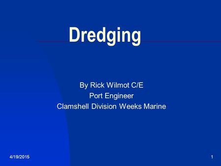 4/19/20151 Dredging By Rick Wilmot C/E Port Engineer Clamshell Division Weeks Marine.