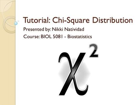Tutorial: Chi-Square Distribution Presented by: Nikki Natividad Course: BIOL 5081 - Biostatistics.