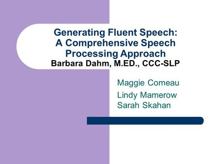 Generating Fluent Speech: A Comprehensive Speech Processing Approach Barbara Dahm, M.ED., CCC-SLP Maggie Comeau Lindy Mamerow Sarah Skahan.