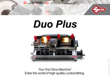 Copyright by Silca S.p.A. 2009 Duo Plus Your first Silca Machine! Enter the world of high quality Locksmithing.
