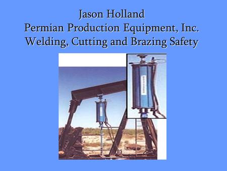Jason Holland Permian Production Equipment, Inc. Welding, Cutting and Brazing Safety.
