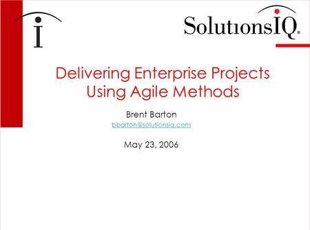 Delivering Enterprise Projects Using Agile Methods Brent Barton May 23, 2006.