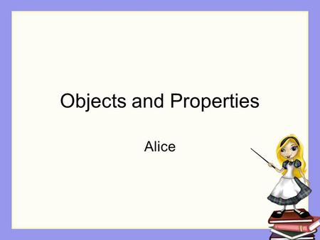 Objects and Properties Alice. Objects in Alice Objects already exist. Hundreds of them.