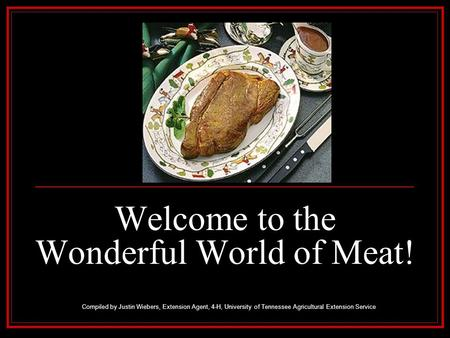 Welcome to the Wonderful World of Meat! Compiled by Justin Wiebers, Extension Agent, 4-H, University of Tennessee Agricultural Extension Service.