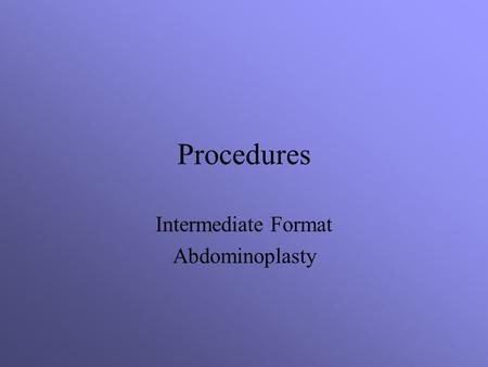 Procedures Intermediate Format Abdominoplasty. Objectives Assess the related terminology and pathophysiology of the ____________. Analyze the diagnostic.