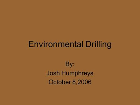 Environmental Drilling By: Josh Humphreys October 8,2006.