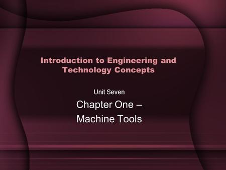 Introduction to Engineering and Technology Concepts Unit Seven Chapter One – Machine Tools.