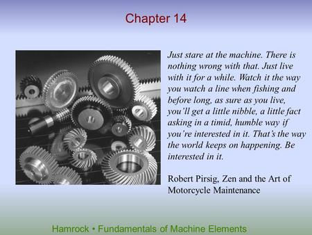 Hamrock Fundamentals of Machine Elements Chapter 14 Just stare at the machine. There is nothing wrong with that. Just live with it for a while. Watch it.