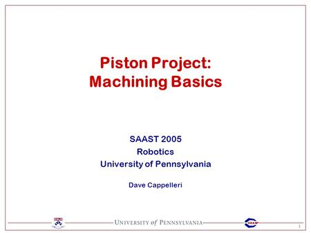 1 GRASP SAAST 2005 Robotics University of Pennsylvania Dave Cappelleri Piston Project: Machining Basics.