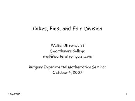 Cakes, Pies, and Fair Division Walter Stromquist Swarthmore College Rutgers Experimental Mathematics Seminar October 4, 2007.