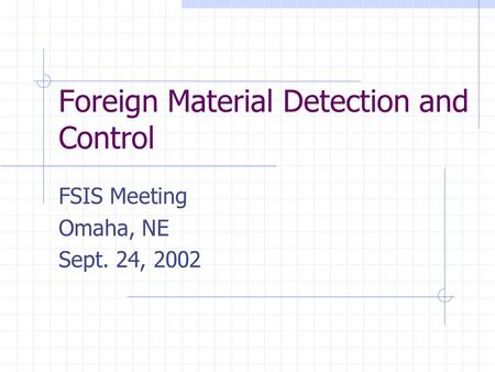 Foreign Material Detection and Control FSIS Meeting Omaha, NE Sept. 24, 2002.