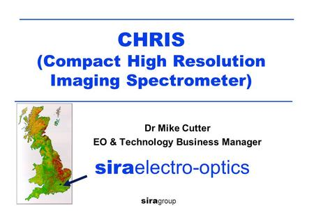 CHRIS (Compact High Resolution Imaging Spectrometer) sira group sira electro-optics Dr Mike Cutter EO & Technology Business Manager.