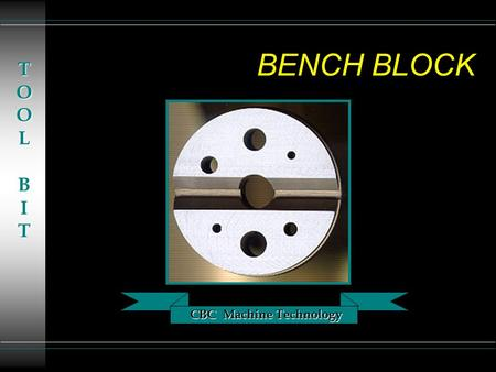 CBC Machine Technology TOOLBIT BENCH BLOCK. CBC Machine Technology TOOLBIT TERMINOLOGY u F.I.M. - Full Indicator Movement u RPM - Revolutions Per Minute.